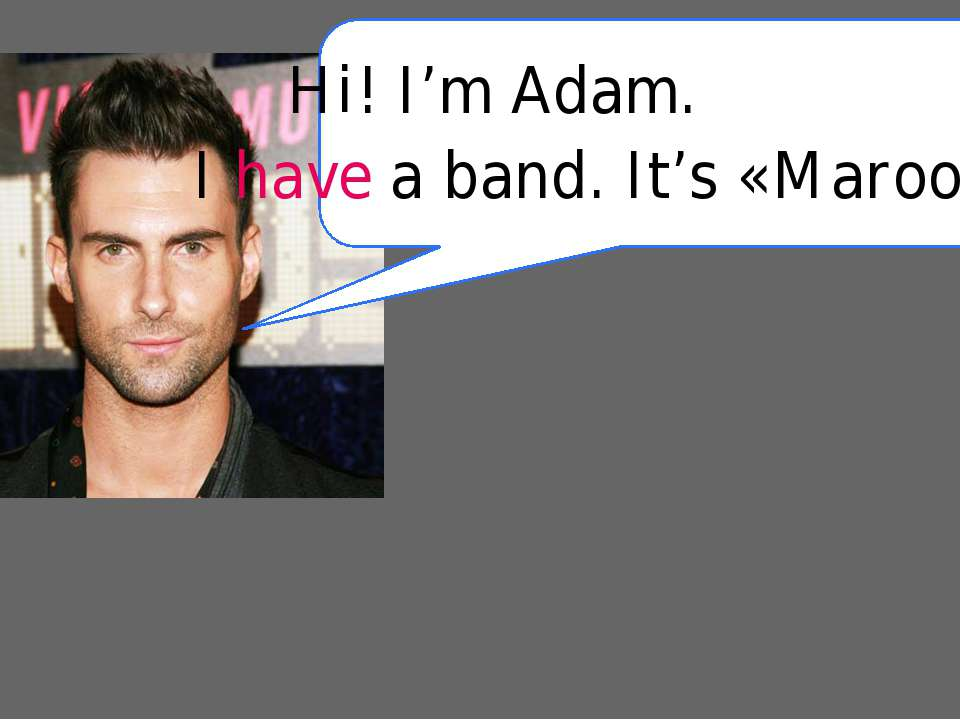 Hi! I'm Adam. I have a band. It's «Maroon 5»