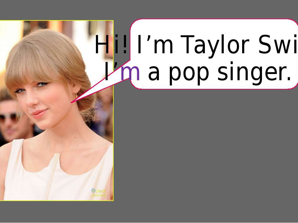Hi! I'm Taylor Swift. I'm a pop singer.