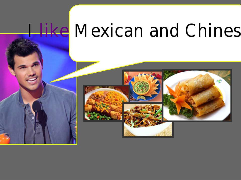 I like Mexican and Chinese food.