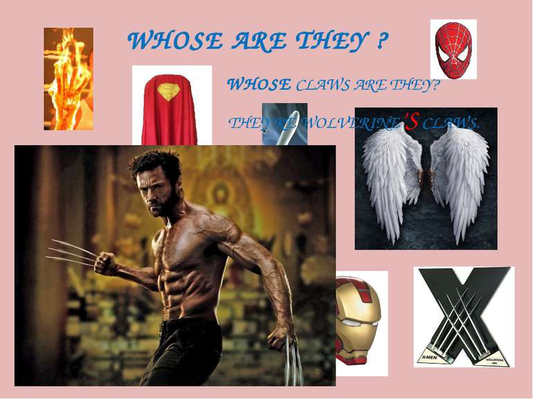 WHOSE ARE THEY ? WHOSE CLAWS ARE THEY? THEY'RE WOLVERINE'S CLAWS.