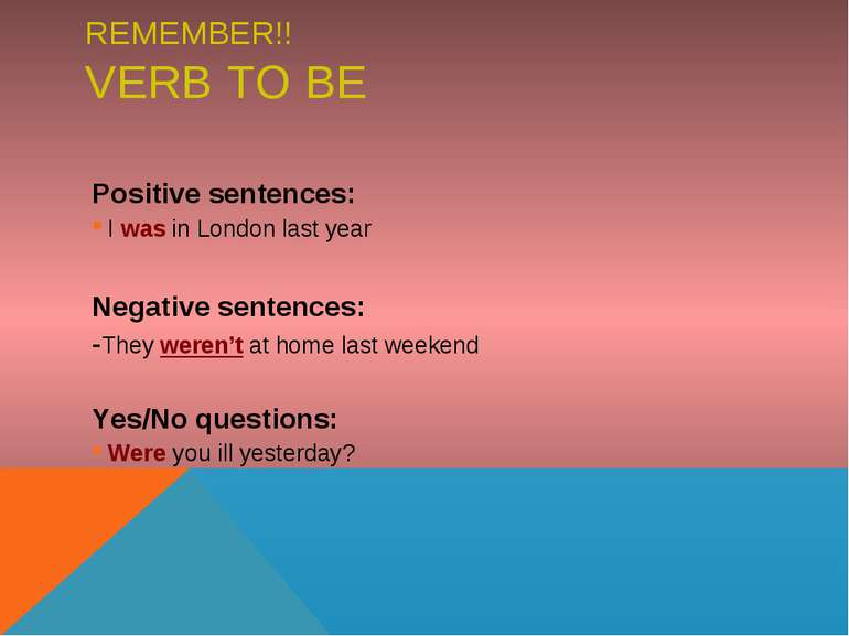 REMEMBER!! VERB TO BE Positive sentences: I was in London last year Negative ...