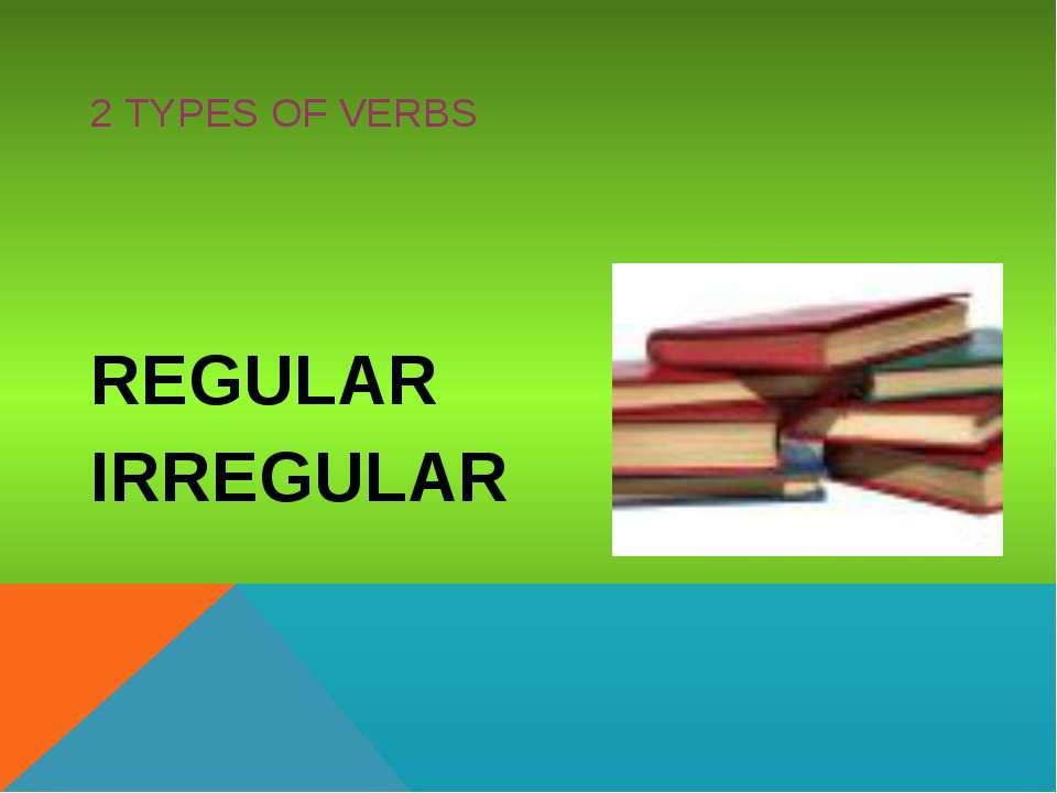 2 TYPES OF VERBS REGULAR IRREGULAR