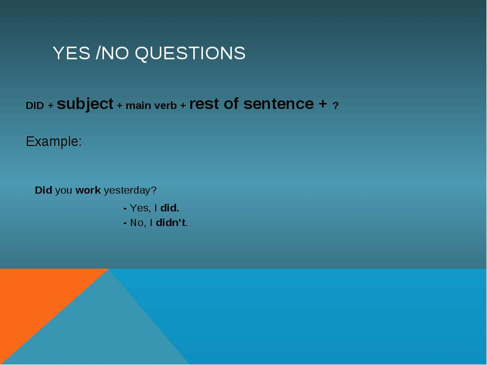 YES /NO QUESTIONS DID + subject + main verb + rest of sentence + ? Example: D...