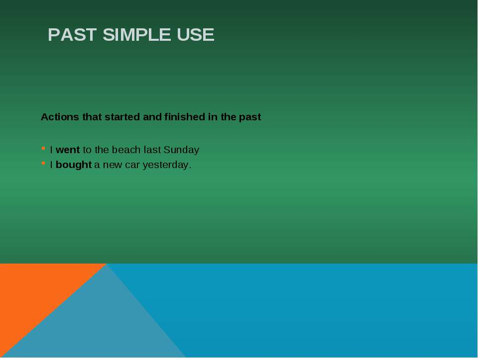 PAST SIMPLE USE Actions that started and finished in the past I went to the b...