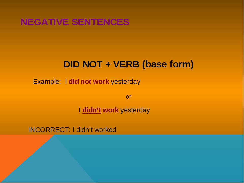 NEGATIVE SENTENCES DID NOT + VERB (base form) Example: I did not work yesterd...