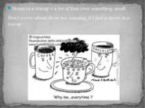 Storm in a teacup = a lot of fuss over something small Don't worry about thos...