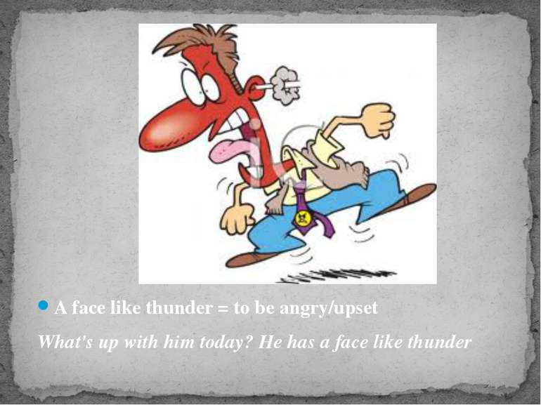 A face like thunder = to be angry/upset What's up with him today? He has a fa...