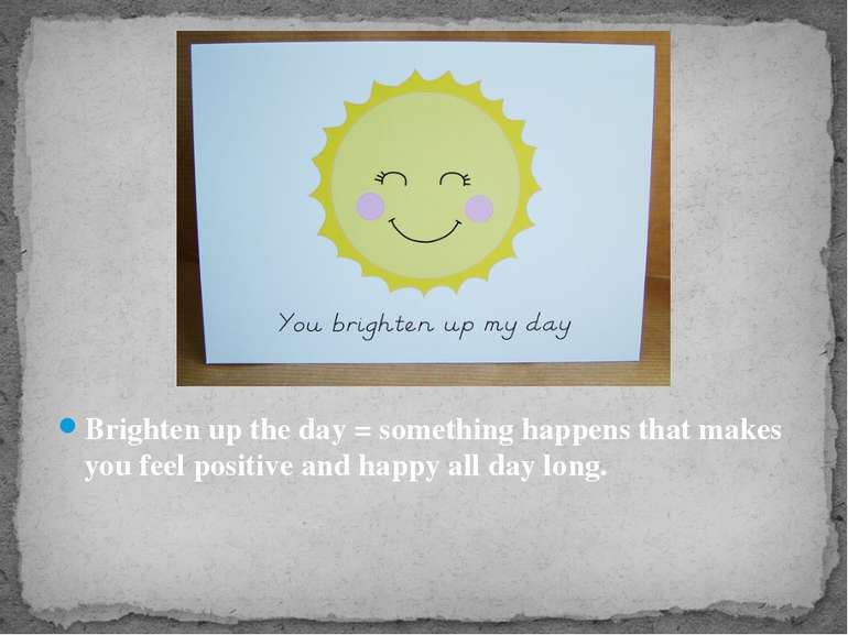 Brighten up the day = something happens that makes you feel positive and happ...