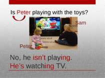 No, he isn't playing. He's watching TV. Peter Sam Is Peter playing with the t...