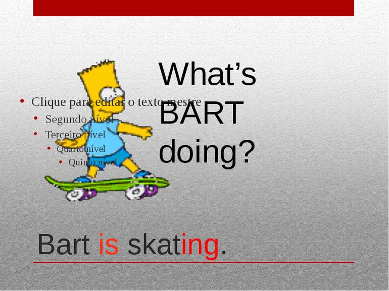Bart is skating. What's BART doing?