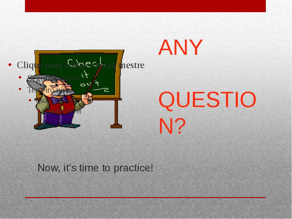 Now, it's time to practice! ANY QUESTION?