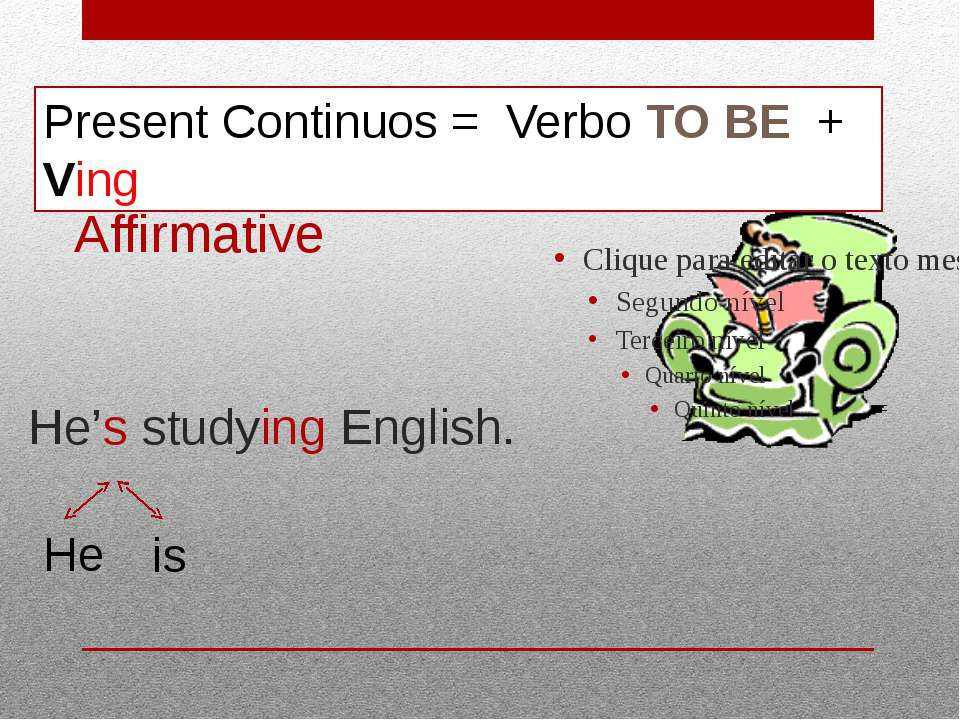 He's studying English. Present Continuos = Verbo TO BE + Ving He is Affirmative