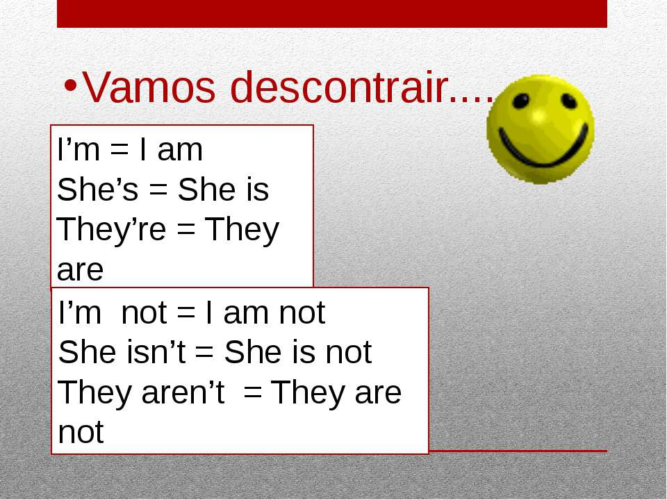 Vamos descontrair.... I'm = I am She's = She is They're = They are I'm not = ...