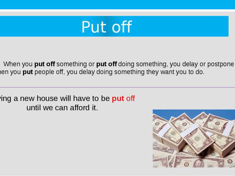 Put off When you put off something or put off doing something, you delay or p...