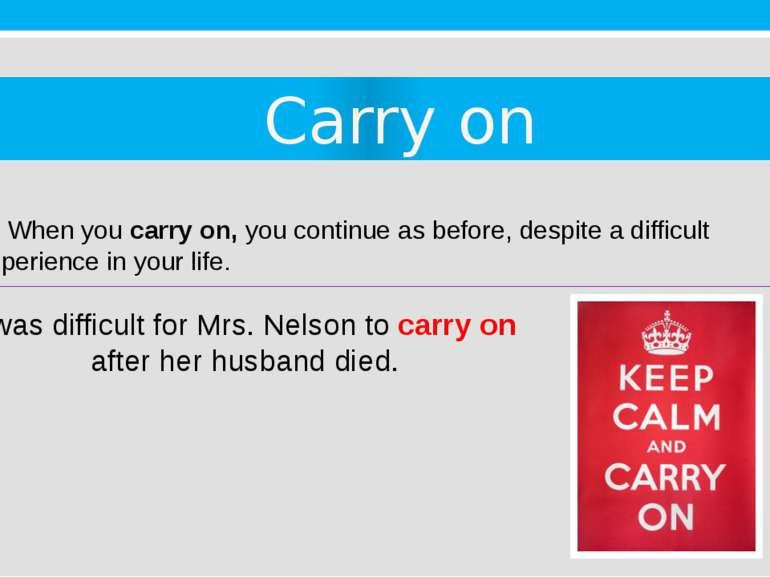 Carry on 2. When you carry on, you continue as before, despite a difficult ex...