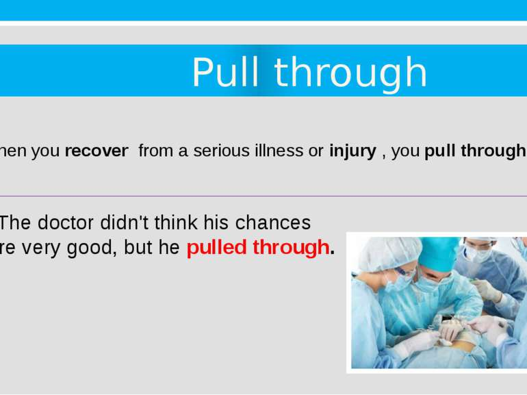 Pull through 7. When you recover  from a serious illness or injury , you pull...