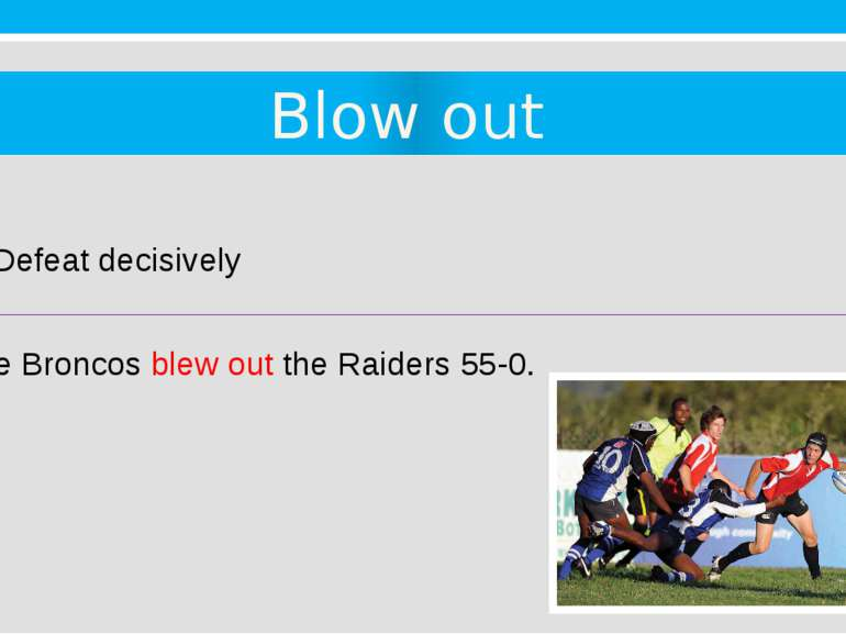 Blow out 9. Defeat decisively The Broncos blew out the Raiders 55-0.