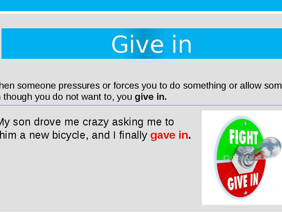 Give in 3. When someone pressures or forces you to do something or allow some...