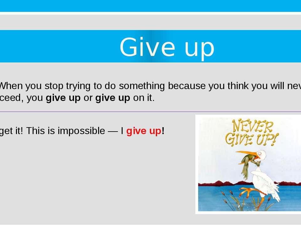 Give up 4. When you stop trying to do something because you think you will ne...