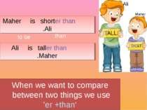 When we want to compare between two things we use 'er +than' Ali is taller th...