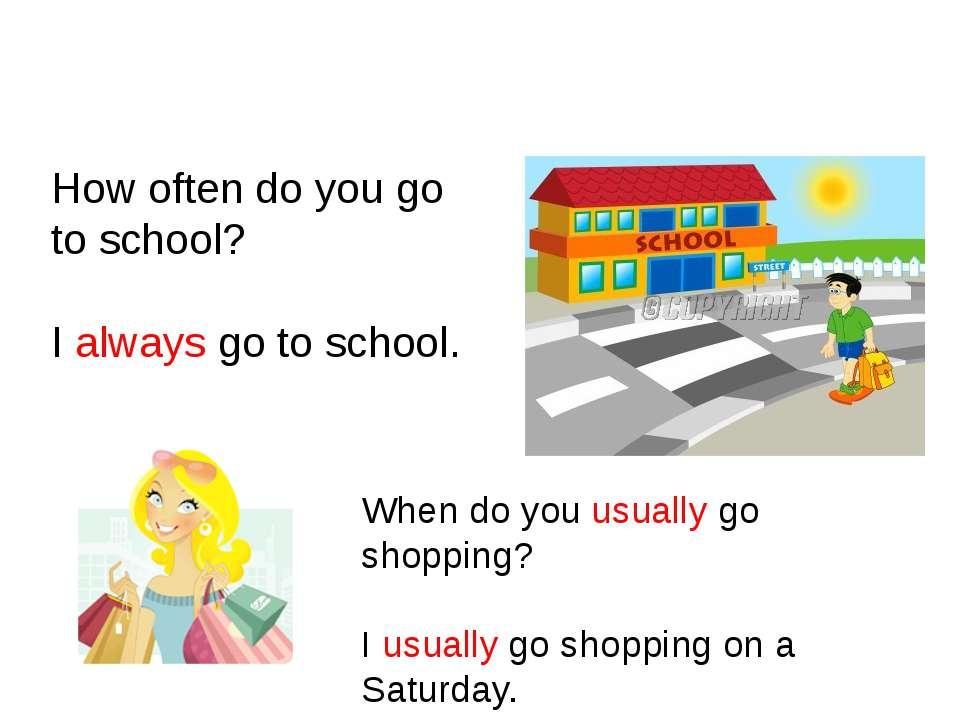 Usually, Often, Always How often do you go to school? I always go to school. ...