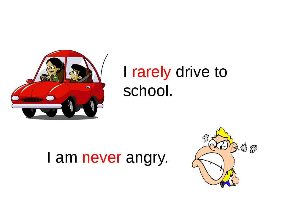 Rarely, Never I rarely drive to school. I am never angry.