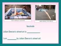fascinate Julian Beever's street art is ____________. I am ________ by Julian...