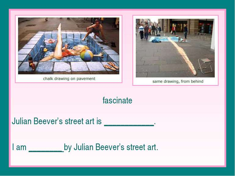 fascinate Julian Beever's street art is ____________. I am ________ by Julian...