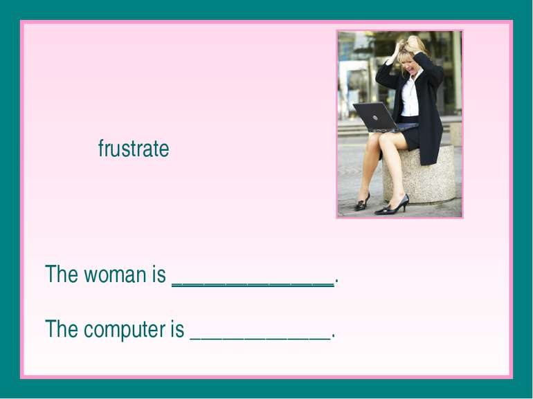 frustrate The woman is _______________. The computer is _____________.