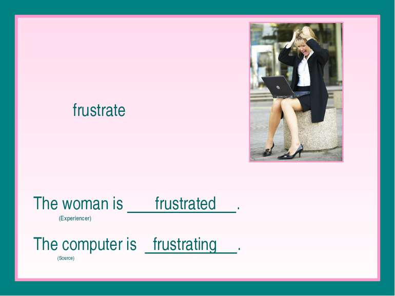 frustrate The woman is frustrated . (Experiencer) The computer is frustrating...