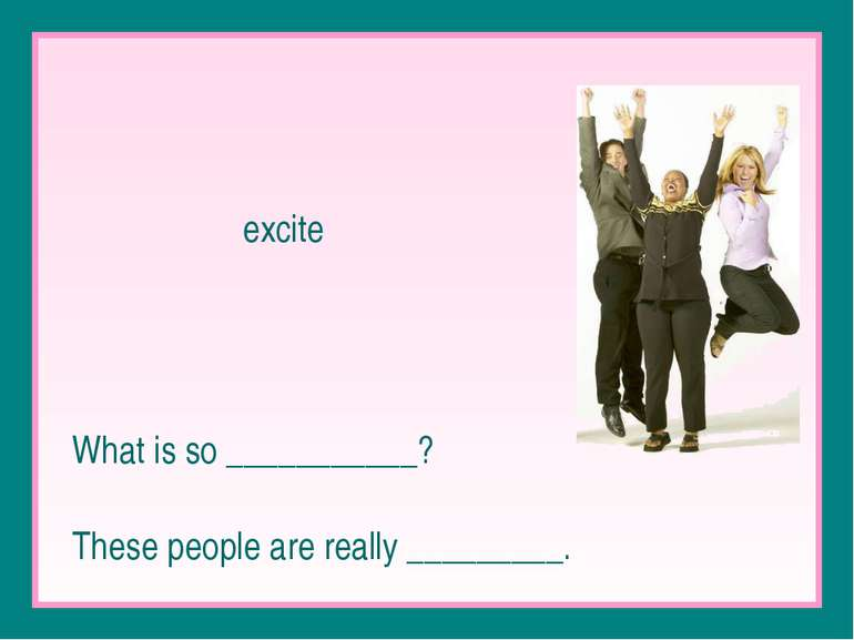 excite What is so ___________? These people are really _________.