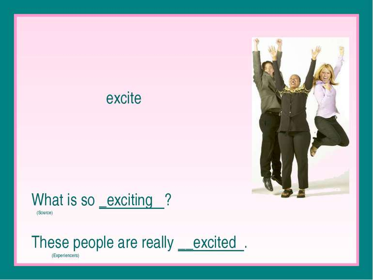 excite What is so _exciting ? (Source) These people are really __excited . (E...