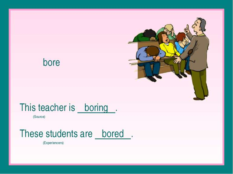 bore This teacher is boring . (Source) These students are bored . (Experiencers)