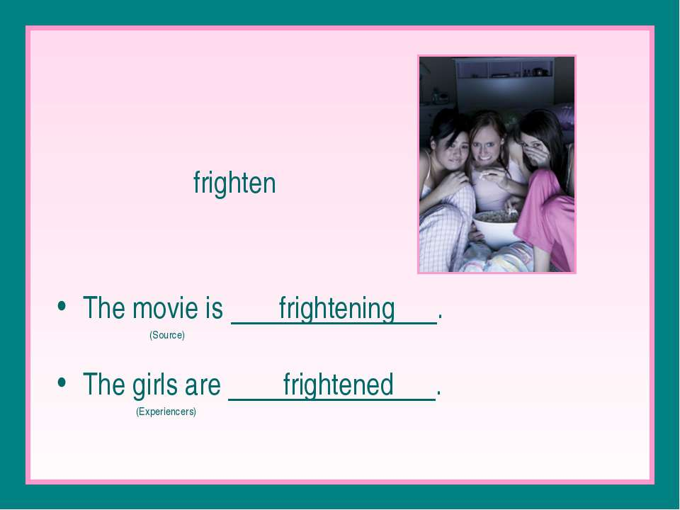 frighten The movie is frightening . (Source) The girls are frightened . (Expe...