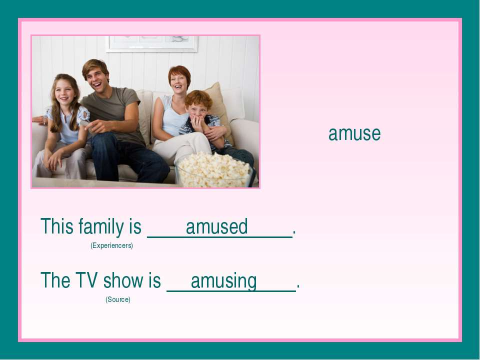 amuse This family is amused . (Experiencers) The TV show is amusing . (Source)