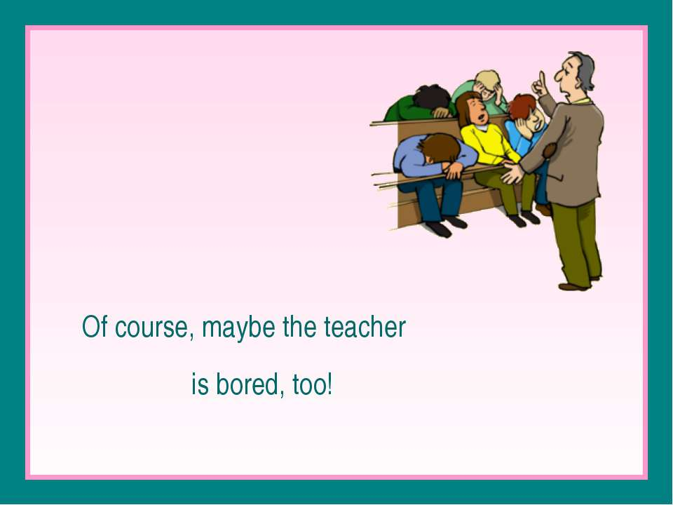 Of course, maybe the teacher is bored, too!