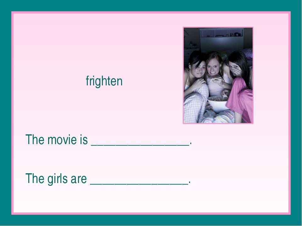 frighten The movie is ________________. The girls are ________________.