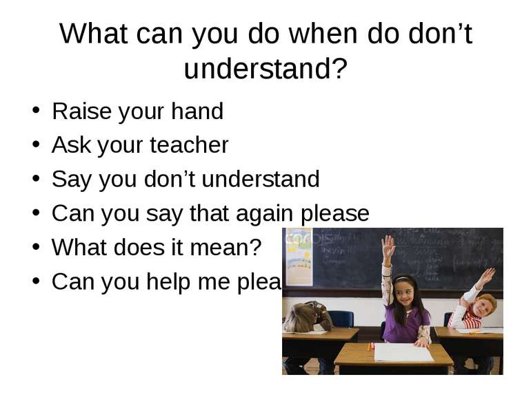 What can you do when do don't understand? Raise your hand Ask your teacher Sa...