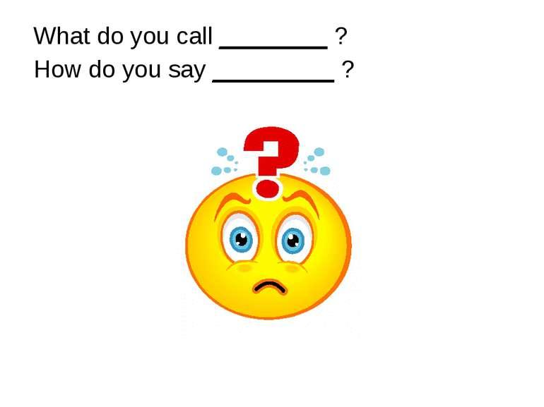 What do you call ________ ? How do you say _________ ?