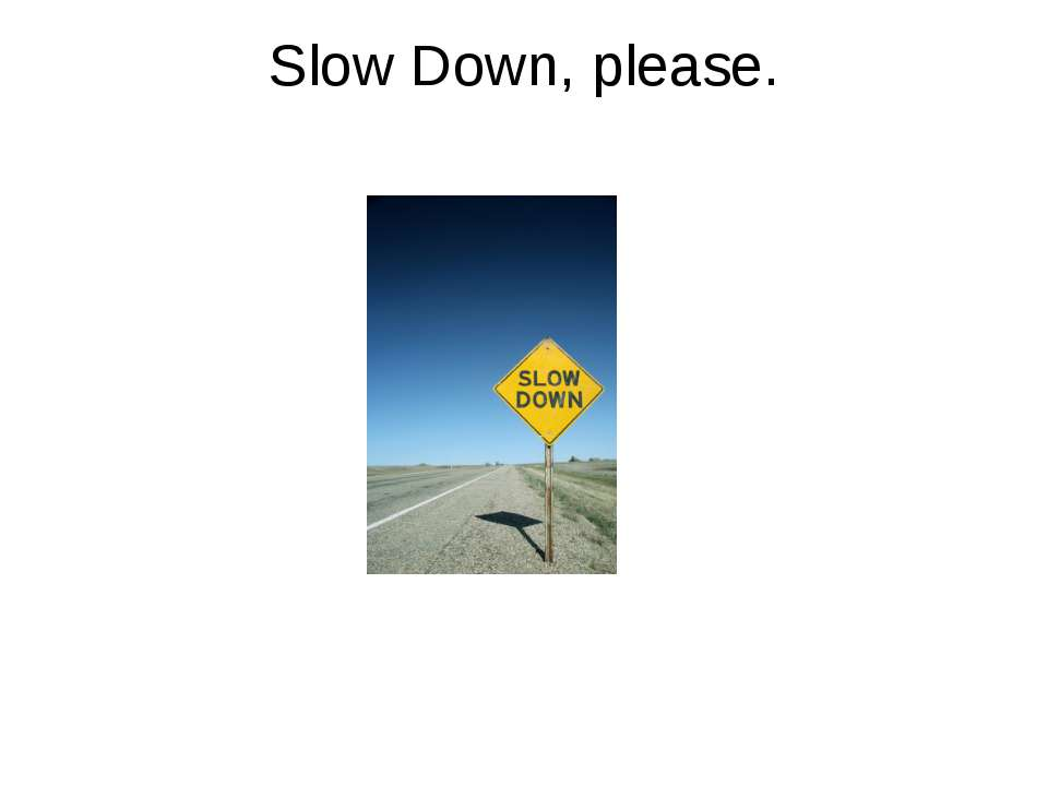 Slow Down, please.
