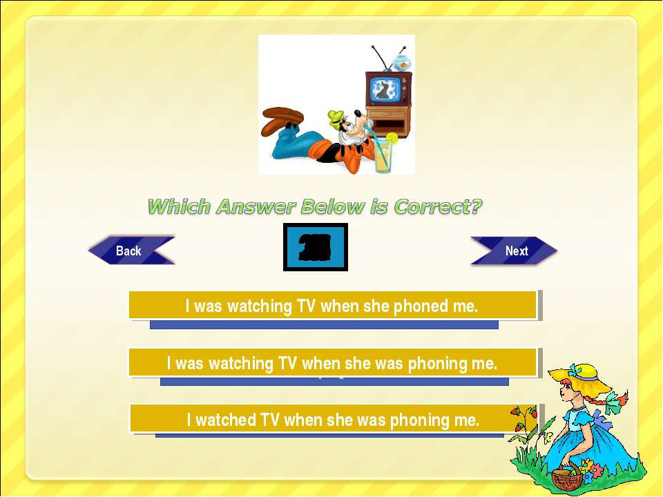 Try Again Try Again Great Job! I was watching TV when she was phoning me. I w...