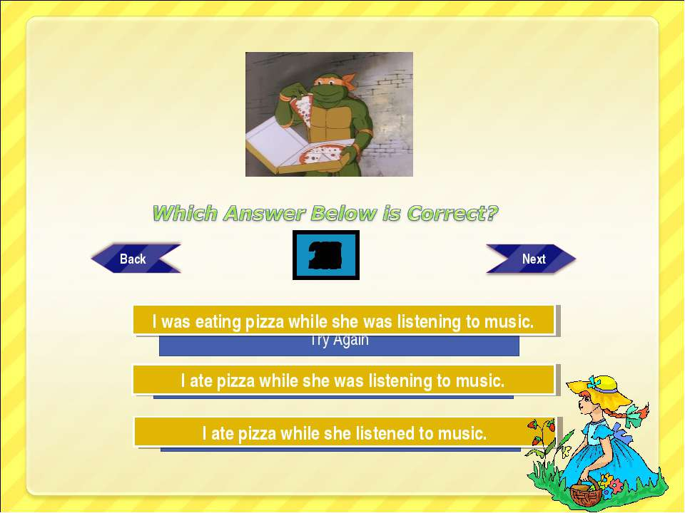 Try Again Try Again Great Job! I ate pizza while she was listening to music. ...