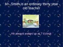 Mr. Smith is an ordinary thirty year old teacher He always wakes up at 7 o'clock