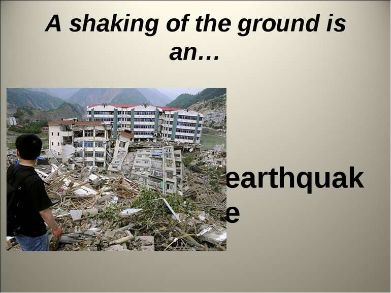 A shaking of the ground is an… earthquake