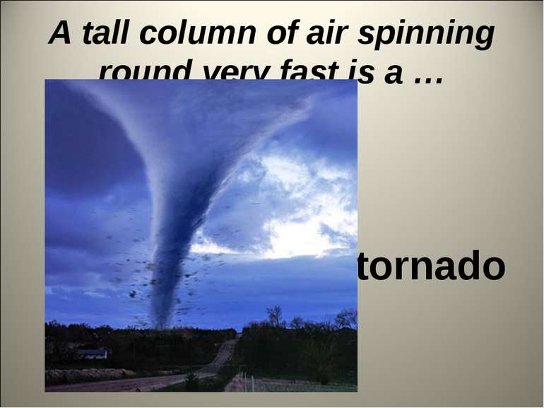 A tall column of air spinning round very fast is a … tornado