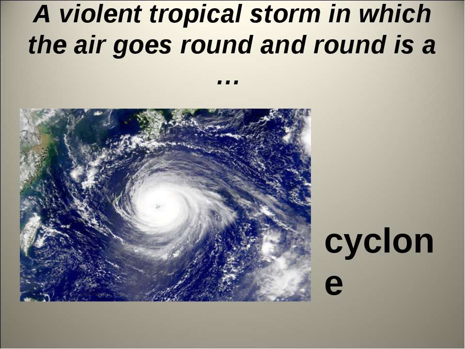 A violent tropical storm in which the air goes round and round is a … cyclone