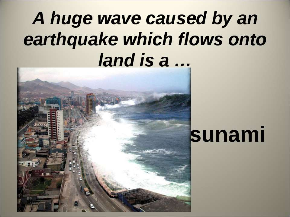 A huge wave caused by an earthquake which flows onto land is a … tsunami