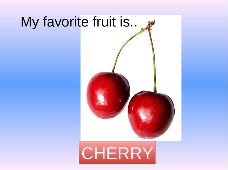 My favorite fruit is.. CHERRY
