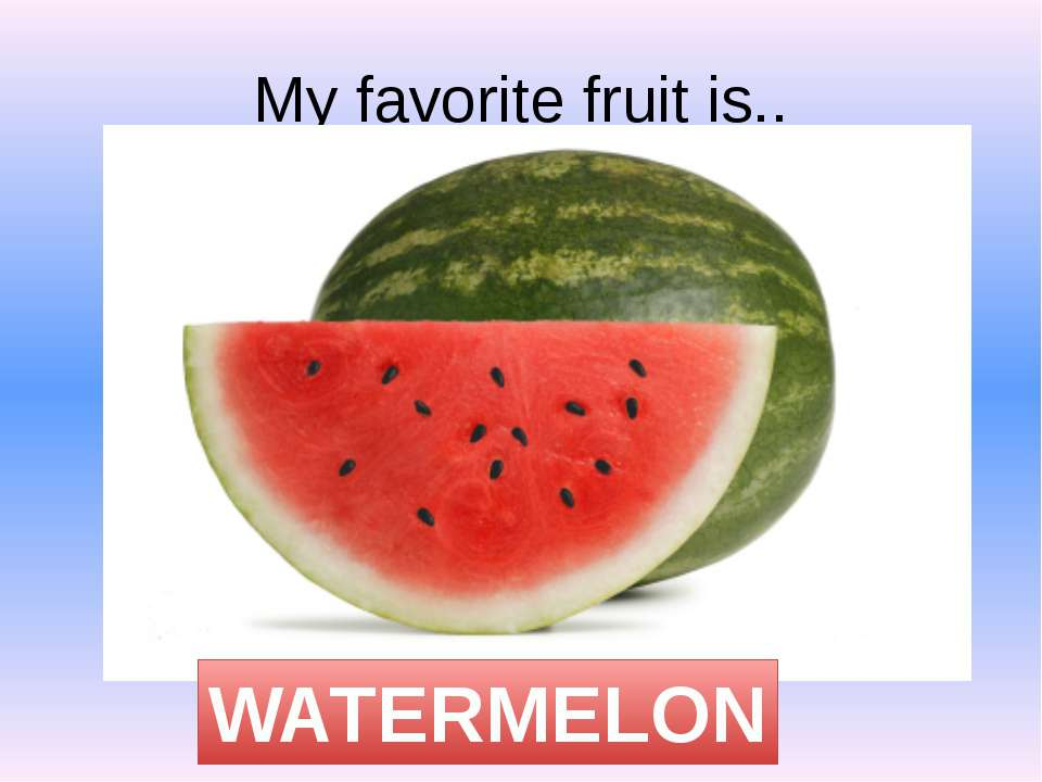 My favorite fruit is.. WATERMELON