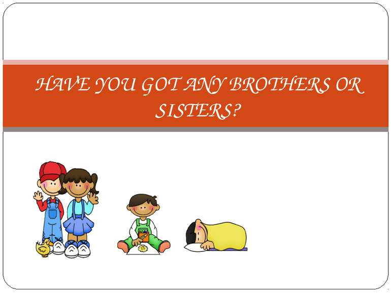 HAVE YOU GOT ANY BROTHERS OR SISTERS?
